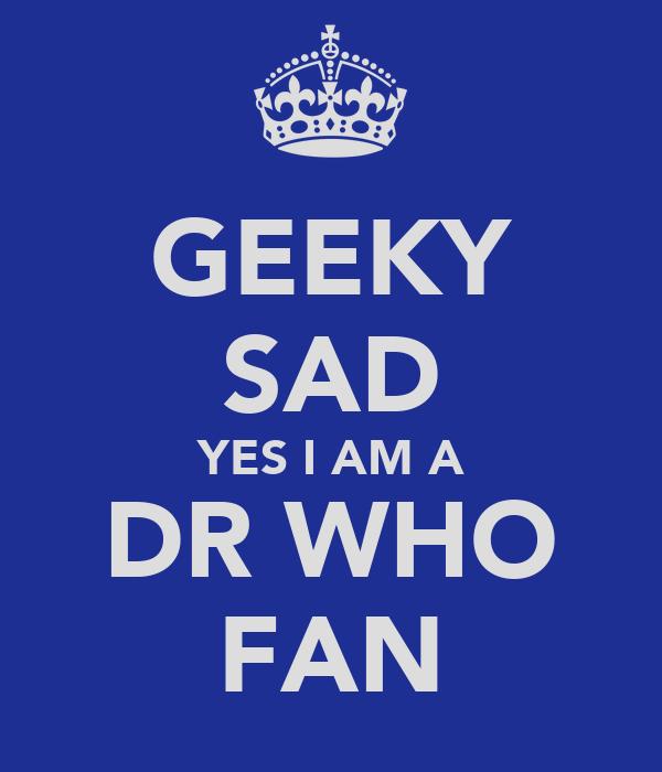 GEEKY SAD YES I AM A DR WHO FAN
