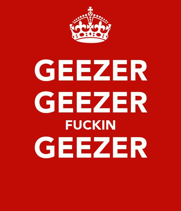 GEEZER GEEZER FUCKIN GEEZER