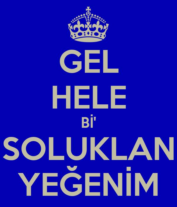 GEL HELE Bİ' SOLUKLAN YEĞENİM
