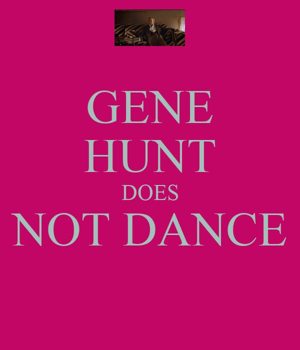 GENE HUNT DOES NOT DANCE