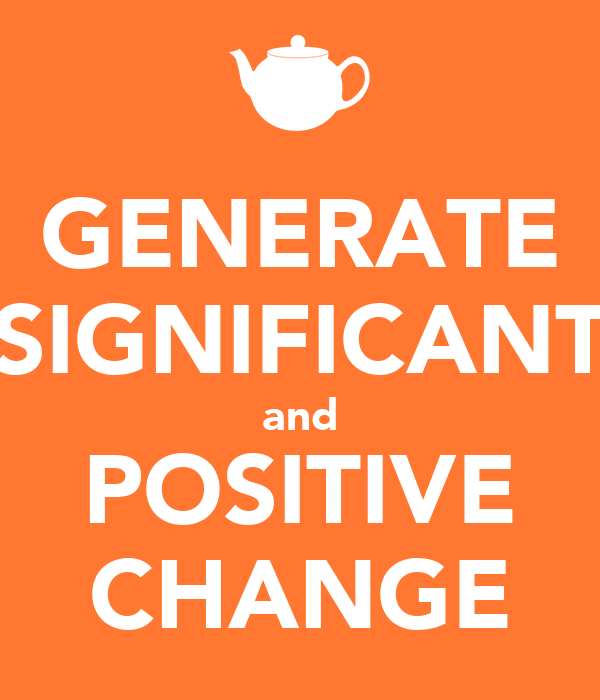 GENERATE SIGNIFICANT and POSITIVE CHANGE