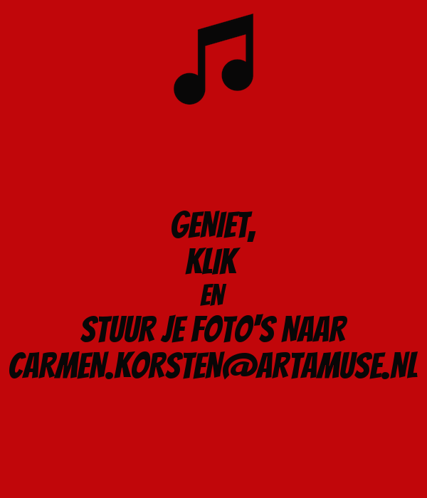 GENIET, KLIK EN STUUR JE FOTO'S NAAR CARMEN.KORSTEN@ARTAMUSE.NL