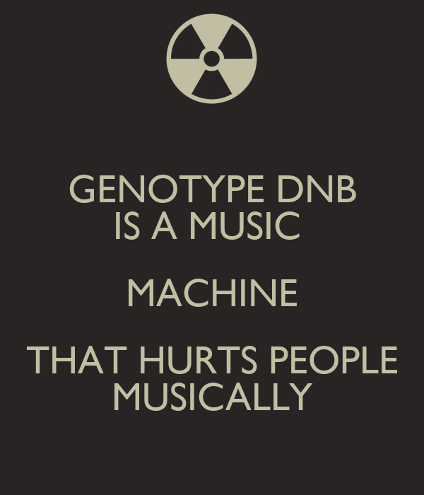 GENOTYPE DNB IS A MUSIC  MACHINE THAT HURTS PEOPLE MUSICALLY