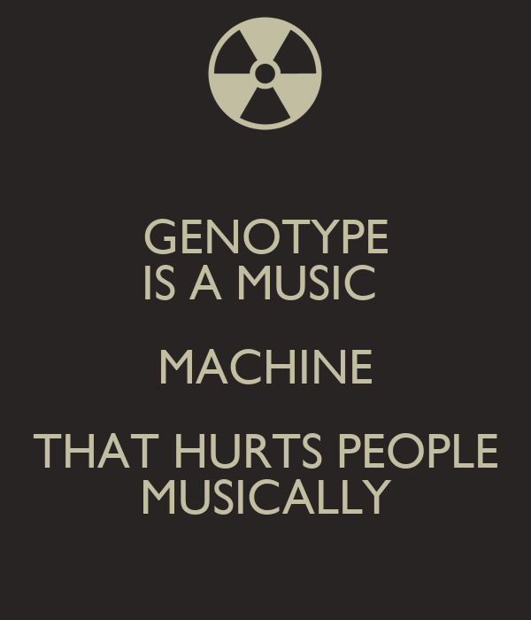 GENOTYPE IS A MUSIC  MACHINE THAT HURTS PEOPLE MUSICALLY