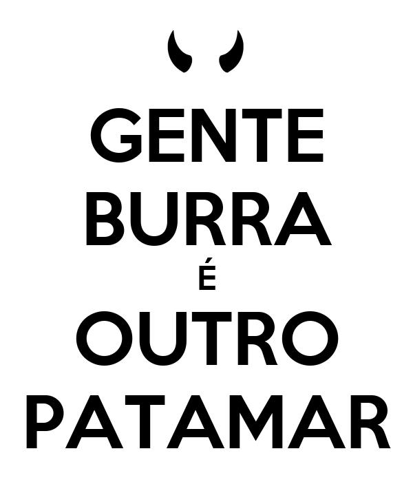 GENTE BURRA É OUTRO PATAMAR