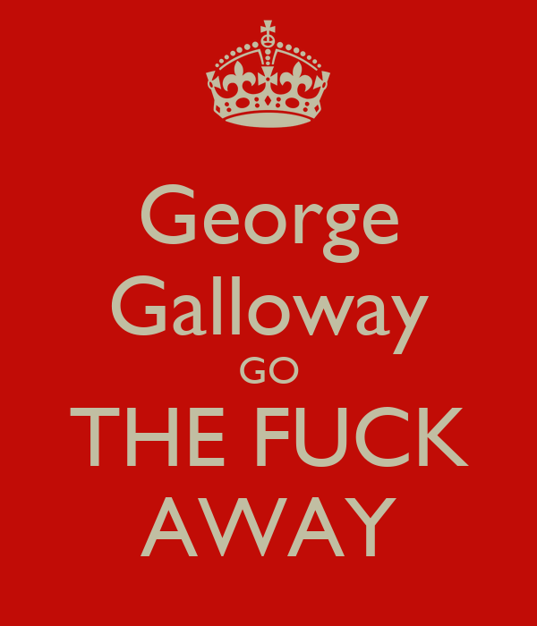 George Galloway GO THE FUCK AWAY