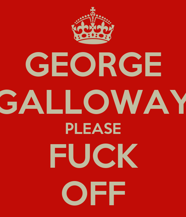 GEORGE GALLOWAY PLEASE FUCK OFF