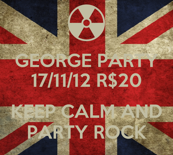 GEORGE PARTY 17/11/12 R$20  KEEP CALM AND PARTY ROCK