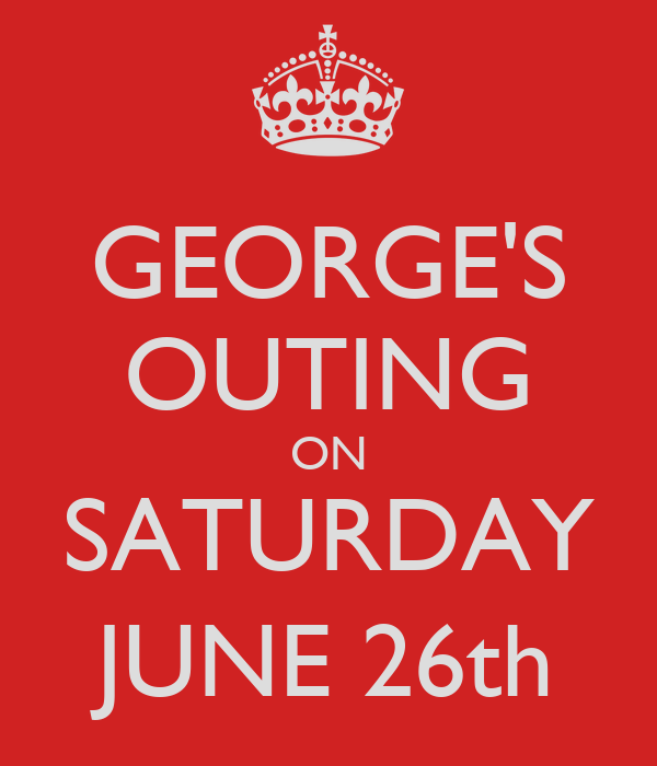 GEORGE'S OUTING ON SATURDAY JUNE 26th