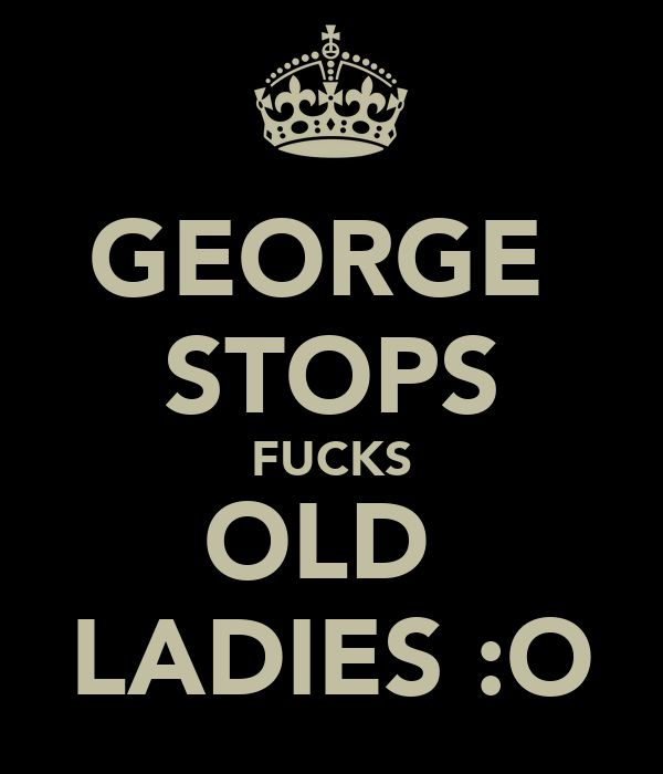 GEORGE  STOPS FUCKS OLD  LADIES :O