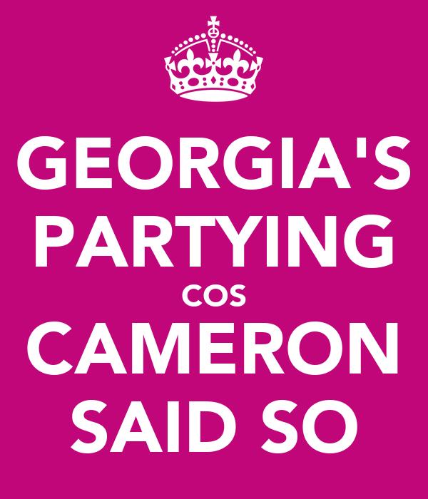GEORGIA'S PARTYING COS CAMERON SAID SO