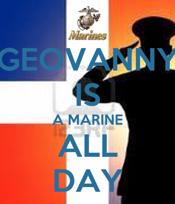 GEOVANNY IS A MARINE ALL DAY