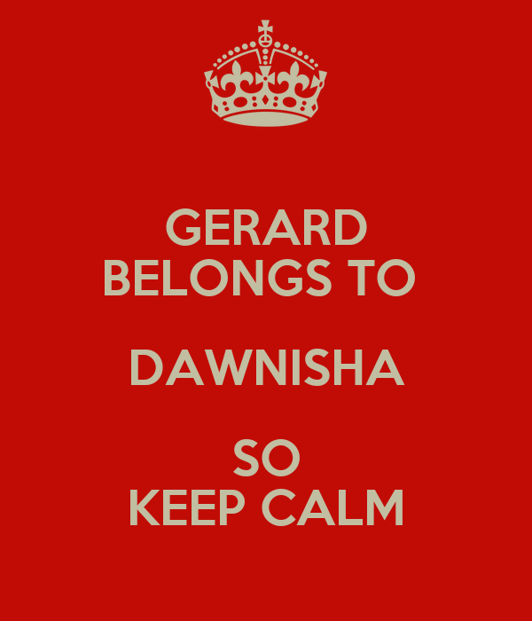 GERARD BELONGS TO  DAWNISHA SO KEEP CALM