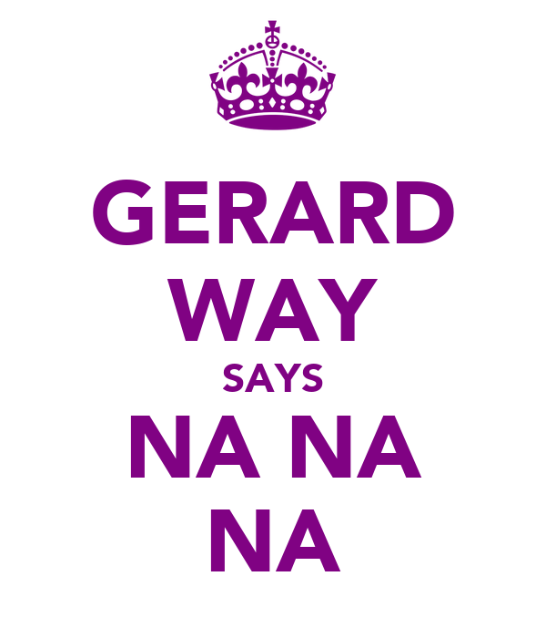 GERARD WAY SAYS NA NA NA