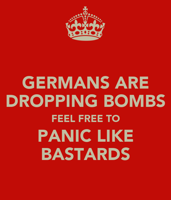 GERMANS ARE DROPPING BOMBS FEEL FREE TO PANIC LIKE BASTARDS