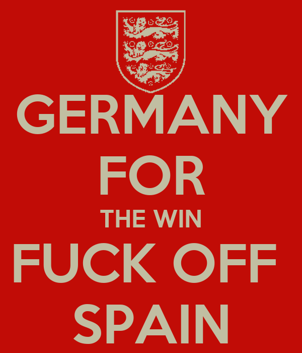 GERMANY FOR THE WIN FUCK OFF  SPAIN