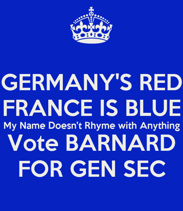 GERMANY'S RED FRANCE IS BLUE My Name Doesn't Rhyme with Anything Vote BARNARD FOR GEN SEC