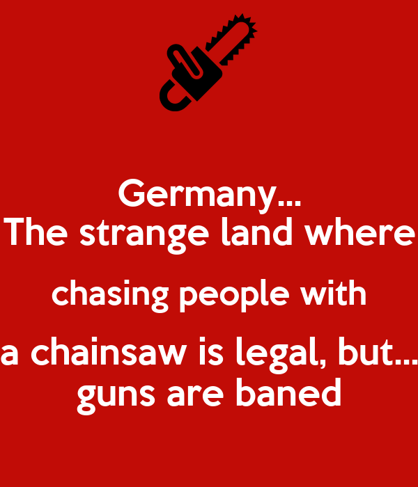 Germany... The strange land where chasing people with a chainsaw is legal, but... guns are baned