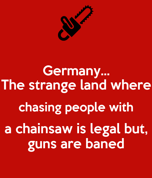 Germany... The strange land where chasing people with a chainsaw is legal but, guns are baned