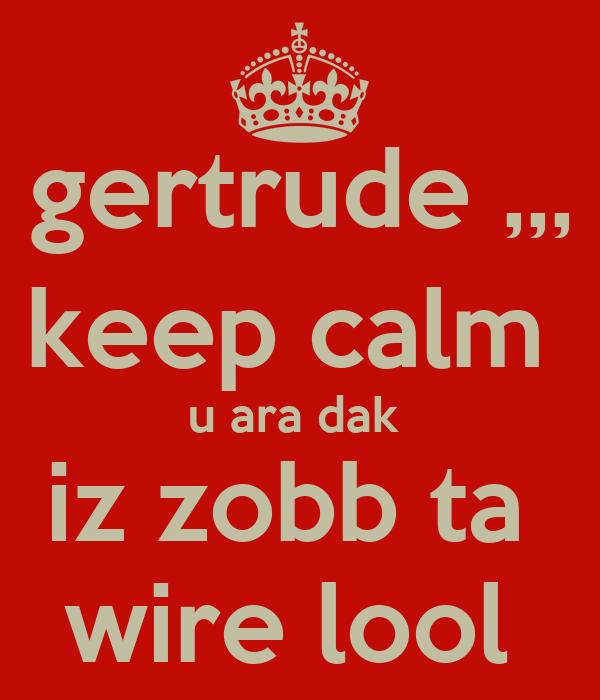 gertrude ,,, keep calm  u ara dak  iz zobb ta  wire lool