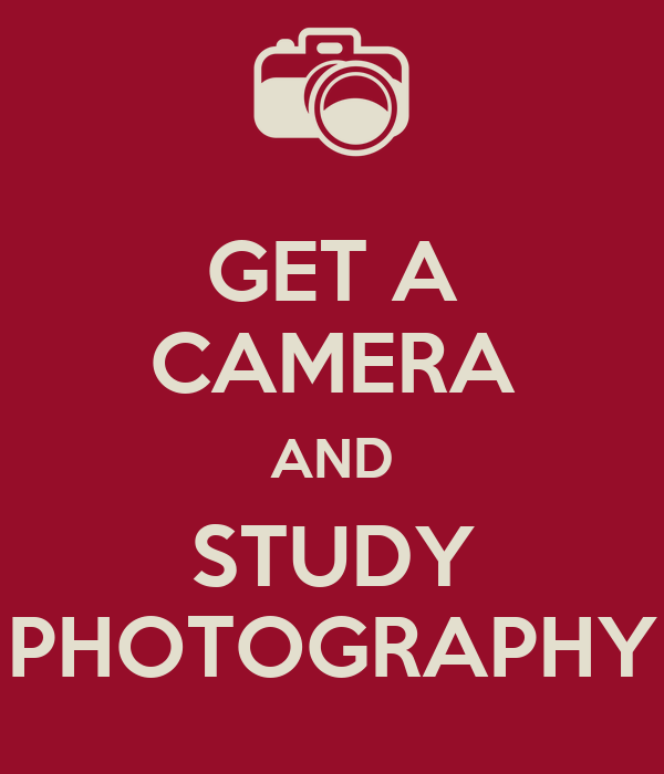 GET A CAMERA AND STUDY PHOTOGRAPHY