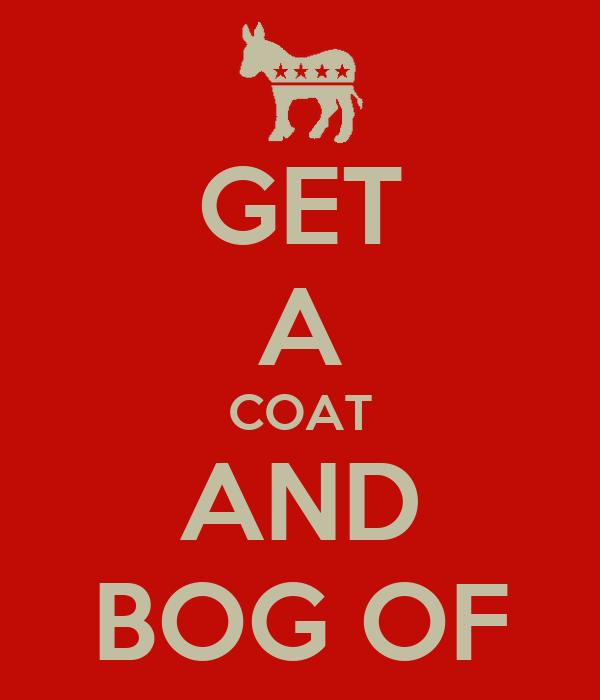 GET A COAT AND BOG OF