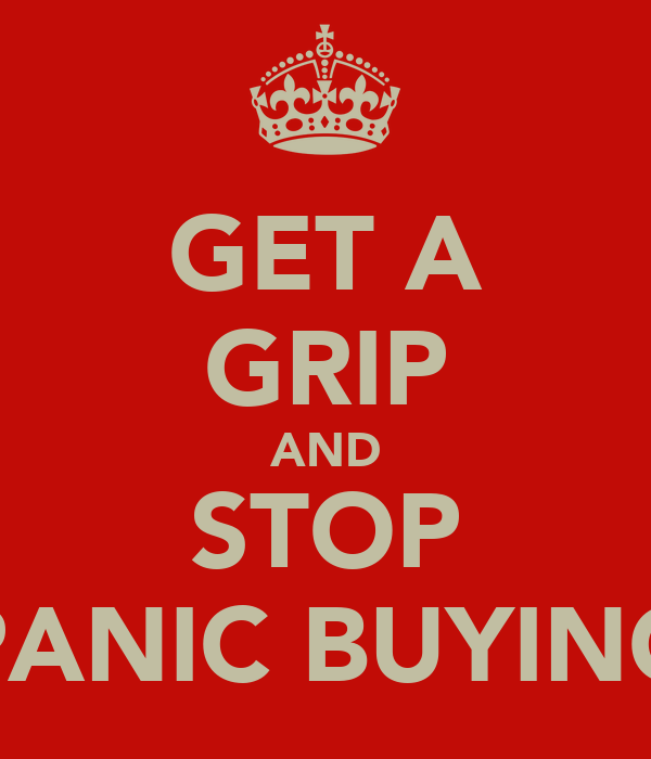 GET A GRIP AND STOP PANIC BUYING