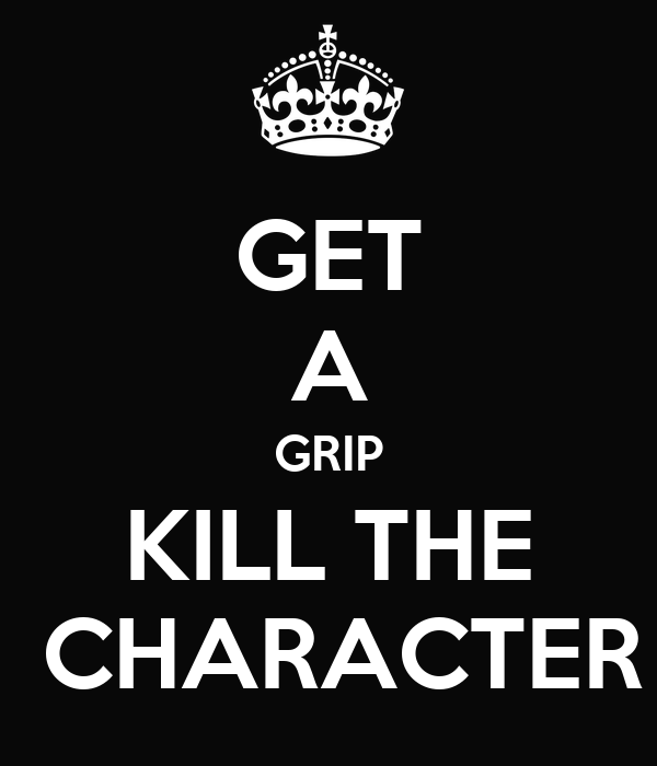 GET A GRIP KILL THE  CHARACTER