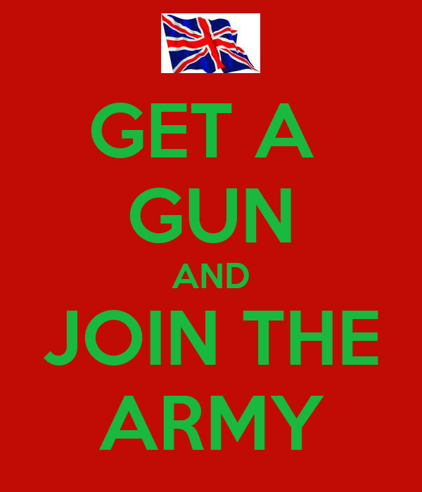 GET A  GUN AND JOIN THE ARMY