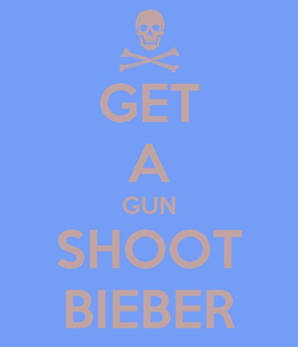 GET A GUN SHOOT BIEBER