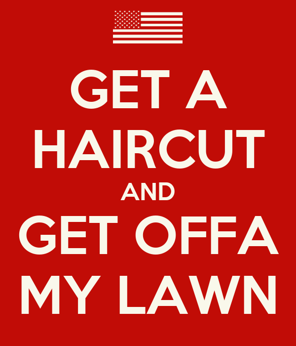 GET A HAIRCUT AND GET OFFA MY LAWN