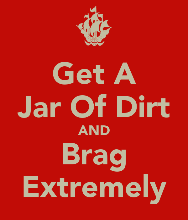 Get A Jar Of Dirt AND Brag Extremely