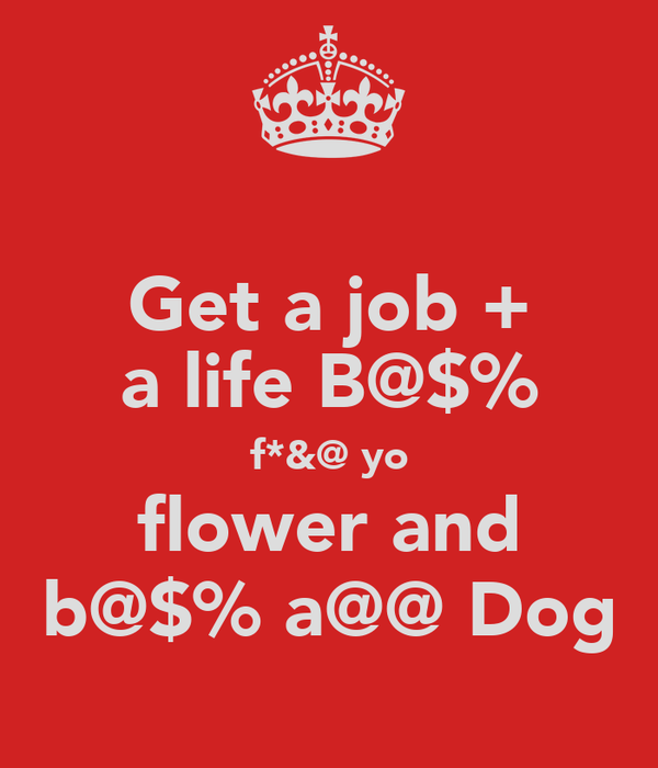 Get a job + a life B@$% f*&@ yo flower and b@$% a@@ Dog