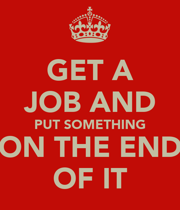GET A JOB AND PUT SOMETHING ON THE END OF IT