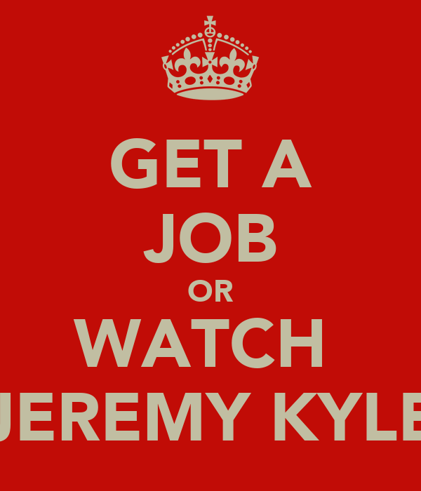 GET A JOB OR WATCH  JEREMY KYLE