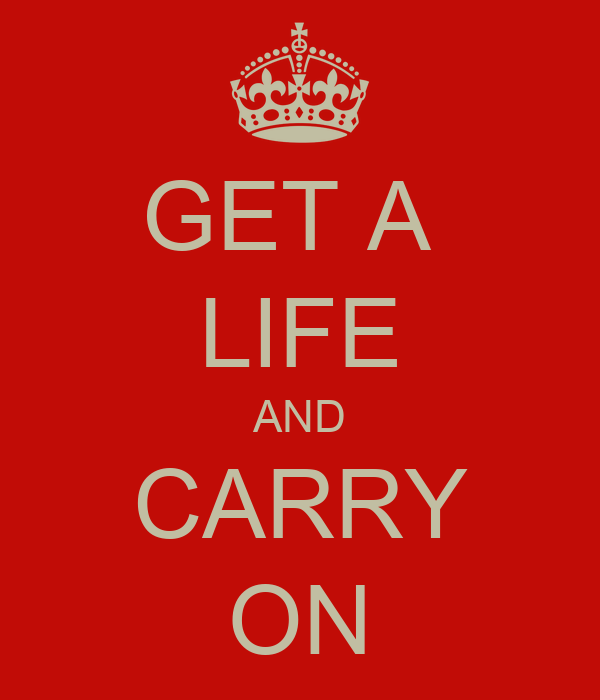 GET A  LIFE AND CARRY ON