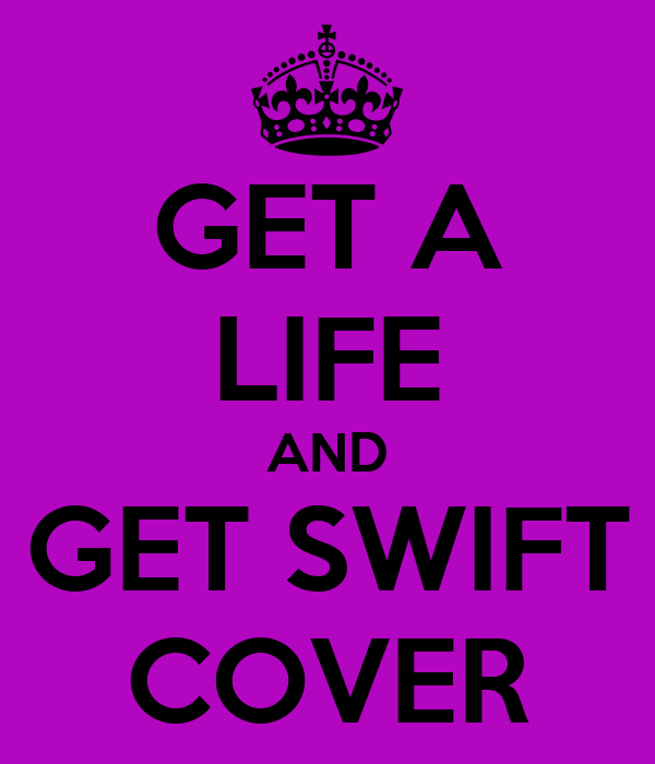 GET A LIFE AND GET SWIFT COVER