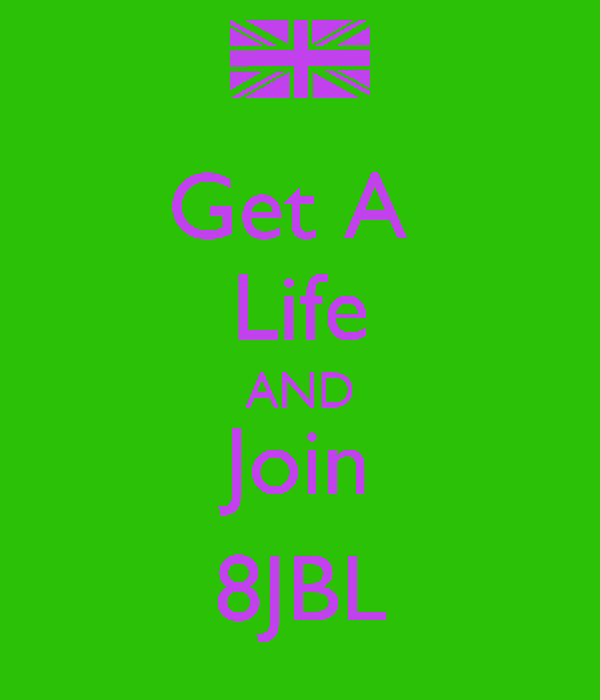 Get A  Life AND Join 8JBL