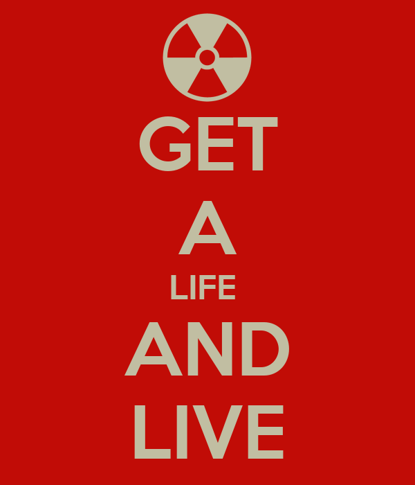 GET A LIFE  AND LIVE