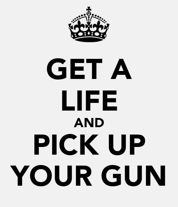 GET A LIFE AND PICK UP YOUR GUN