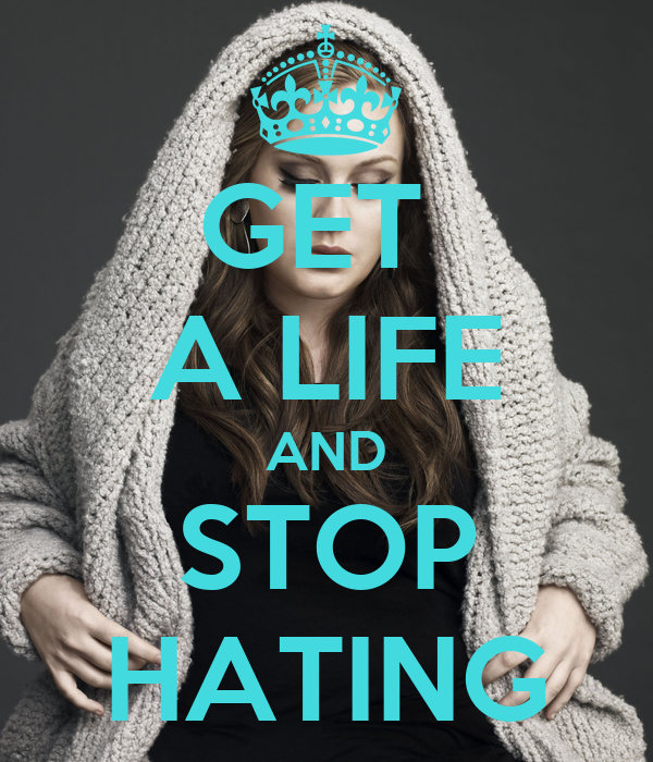 GET  A LIFE AND STOP HATING