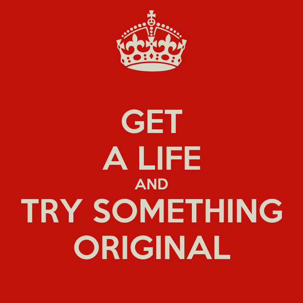 GET A LIFE AND TRY SOMETHING ORIGINAL