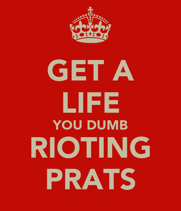 GET A LIFE YOU DUMB RIOTING PRATS