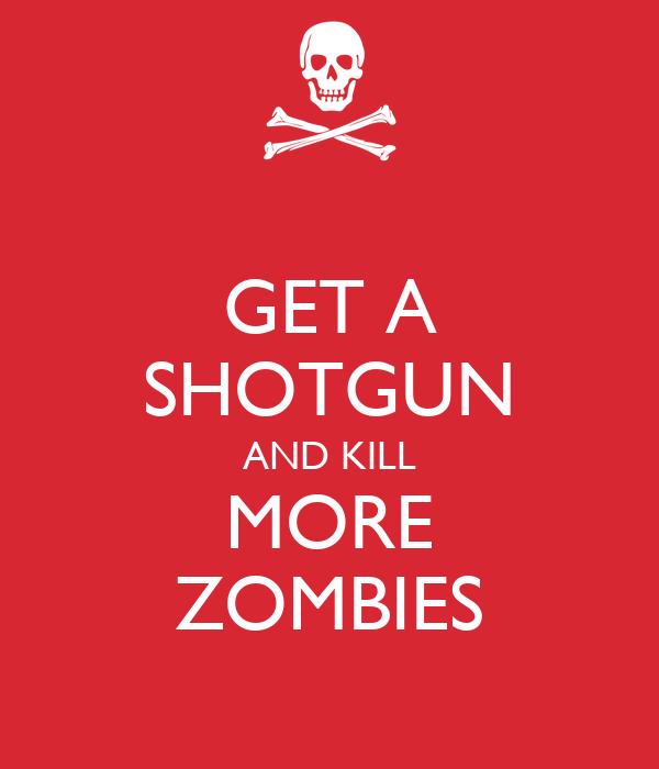 GET A SHOTGUN AND KILL MORE ZOMBIES