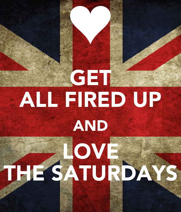 GET ALL FIRED UP AND LOVE THE SATURDAYS