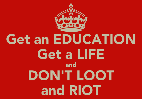 Get an EDUCATION Get a LIFE and DON'T LOOT and RIOT