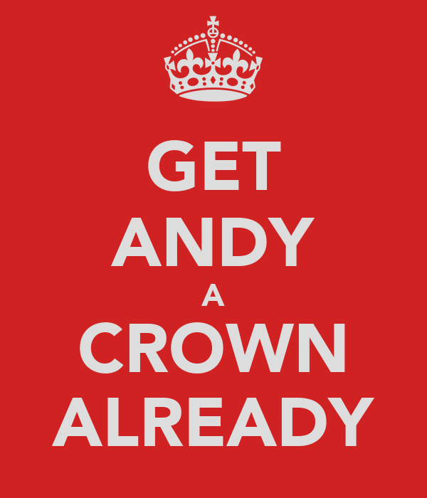 GET ANDY A CROWN ALREADY