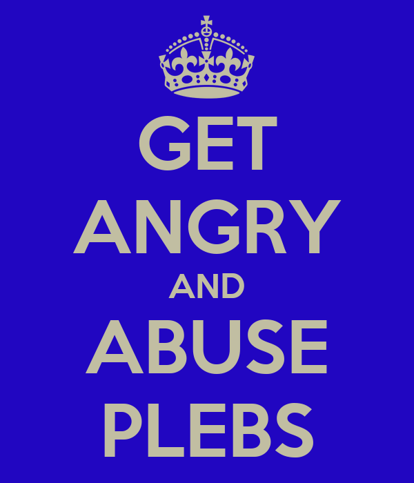 GET ANGRY AND ABUSE PLEBS
