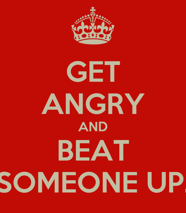 GET ANGRY AND BEAT SOMEONE UP.