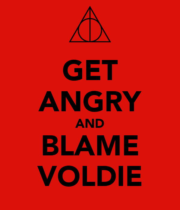 GET ANGRY AND BLAME VOLDIE